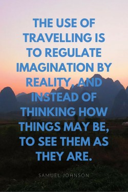 The use of traveling is to regulate imagination by reality, and instead of thinking how things may be, to see them as they are